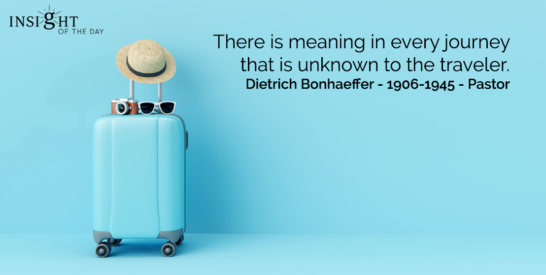 motivational quote: There is meaning in every journey that is unknown to the traveler.  Dietrich Bonhaeffer - 1906-1945 - Pastor