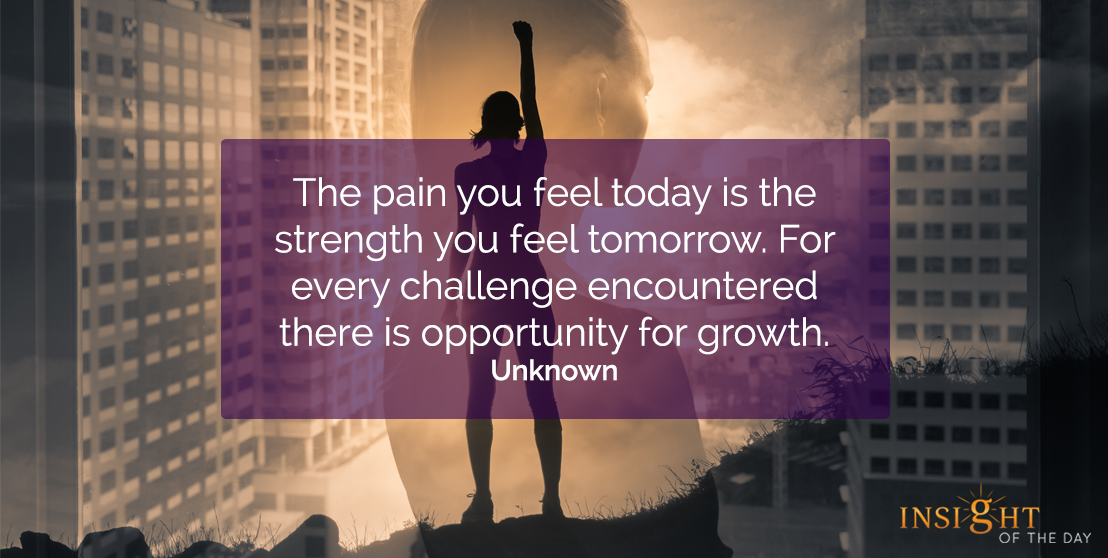 motivational quote: The pain you feel today is the strength you feel tomorrow.  For every challenge encountered there is opportunity for growth.  Unknown