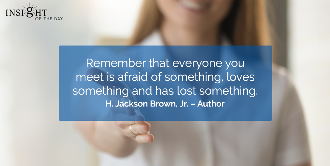 motivational quote: Remember that everyone you meet is afraid of something, loves something and has lost something.     H. Jackson Brown, Jr. – Author