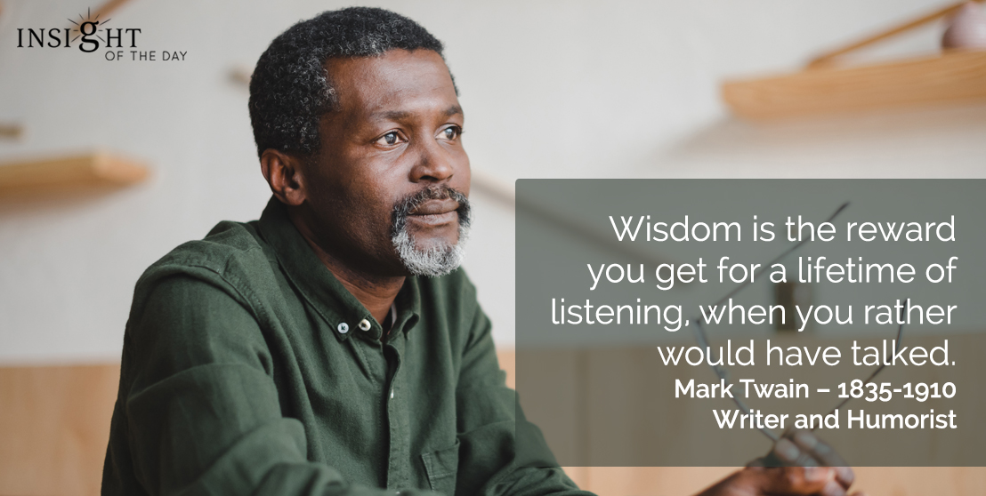 motivational quote: Wisdom is the reward you get for a lifetime of listening, when you rather would have talked.  Mark Twain – 1835-1910, Writer and Humorist