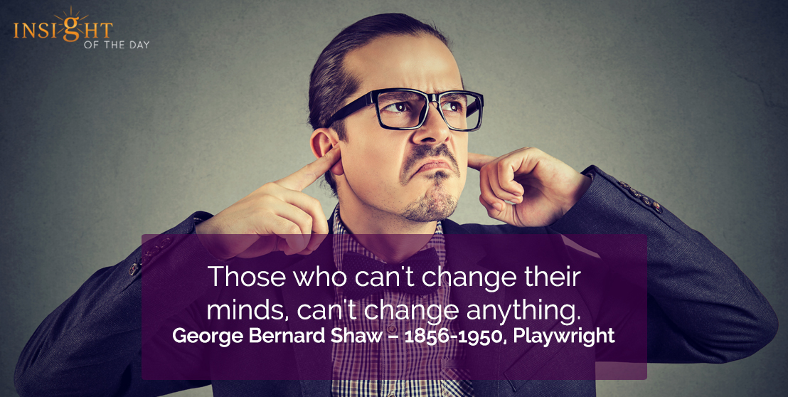 motivational quote: Those who can't change their minds, can't change anything.     George Bernard Shaw – 1856-1950, Playwright