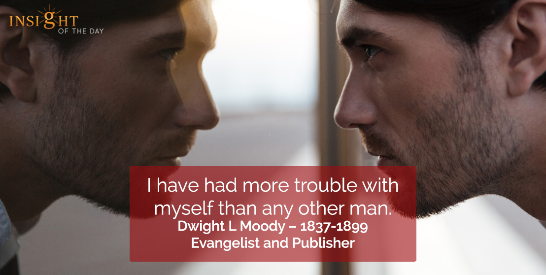 motivational quote: I have had more trouble with myself than any other man. Dwight L Moody – 1837-1899, Evangelist and Publisher