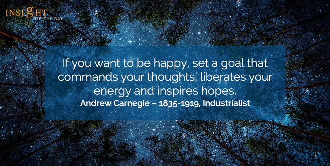 motivational quote: If you want to be happy, set a goal that commands your thoughts, liberates your energy and inspires hopes.  Andrew Carnegie – 1835-1919, Industrialist
