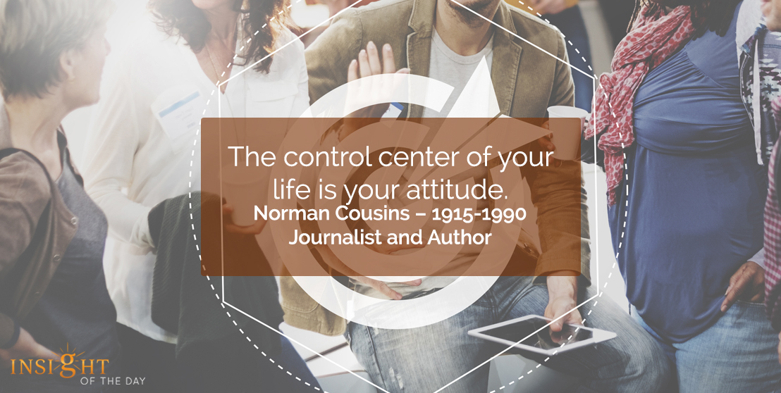 motivational quote: The control center of your life is your attitude.  Norman Cousins – 1915-1990, Journalist and Author