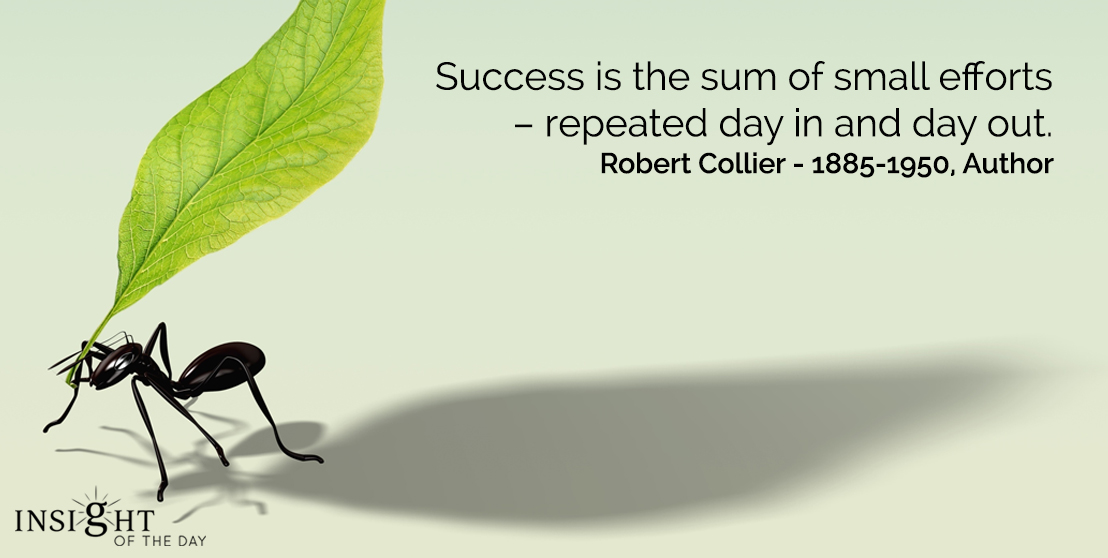 motivational quote: Success is the sum of small efforts – repeated day in and day out.   Robert Collier – 1885-1950, Author
