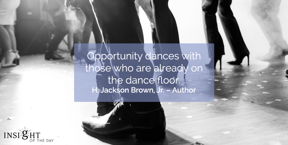 motivational quote: Opportunity dances with those who are already on the dance floor.  H. Jackson Brown, Jr. – Author