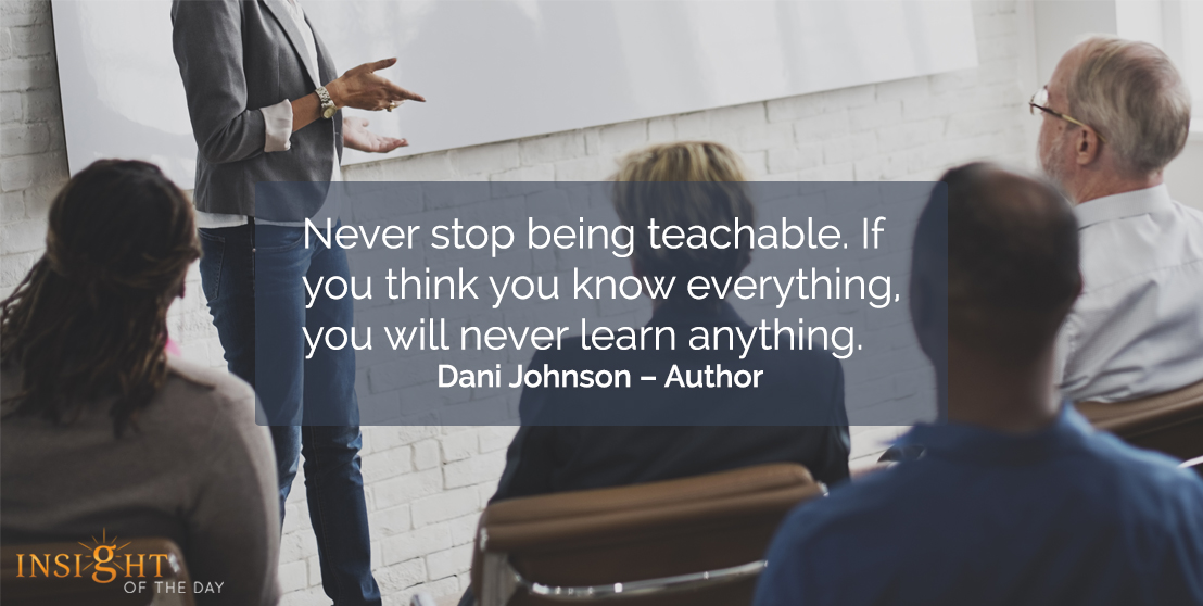 motivational quote: Never stop being teachable. If you think you know everything, you will never learn anything.  Dani Johnson – Author