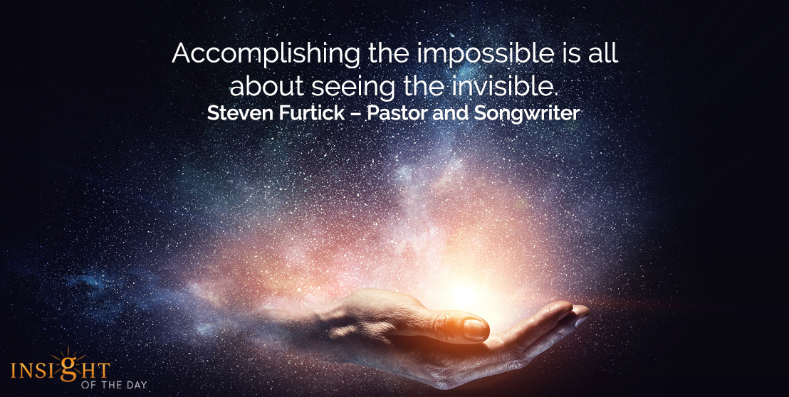 motivational quote: Accomplishing the impossible is all about seeing the invisible.  Steven Furtick – Pastor and Songwriter
