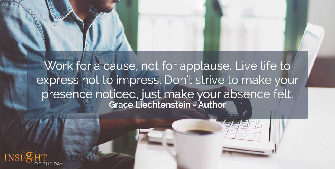 motivational quote: Work for a cause, not for applause. Live life to express not to impress. Don't strive to make your presence noticed, just make your absence felt.  Grace Liechtenstein - Author