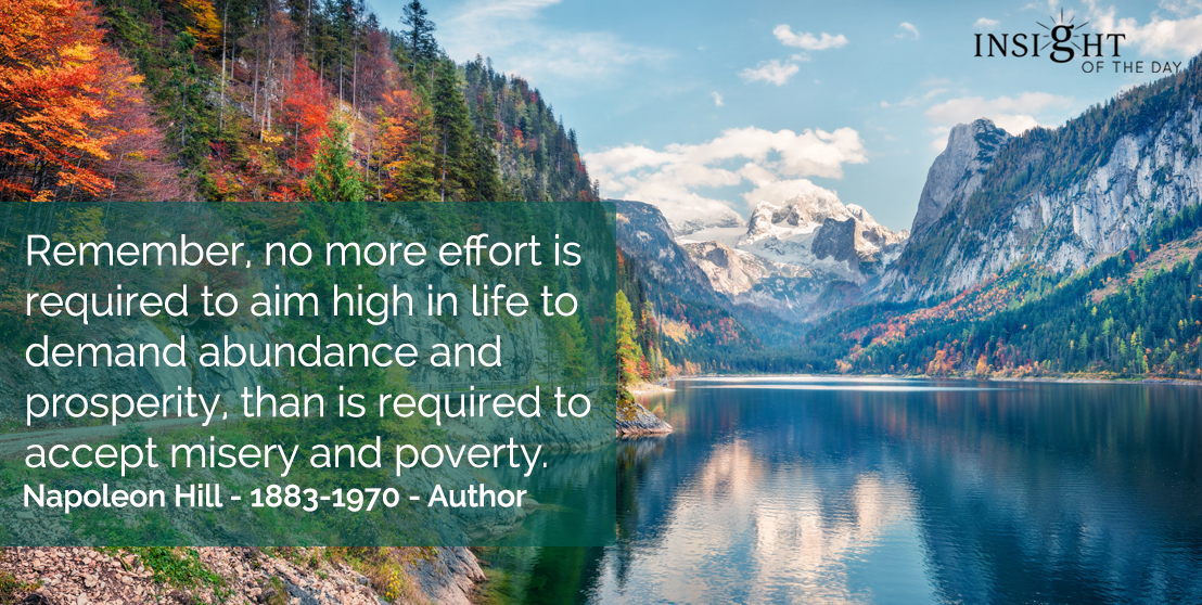 motivational quote: Remember, no more effort is required to aim high in life to demand abundance and prosperity, than is required to accept misery and poverty.    Napoleon Hill - 1883-1970 - Author