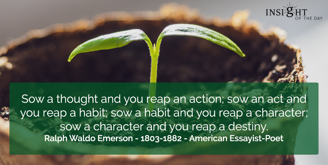 motivational quote: Sow a thought and you reap an action; sow an act and you reap a habit; sow a habit and you reap a character; sow a character and you reap a destiny.    Ralph Waldo Emerson - 1803-1882 - American Essayist-Poet