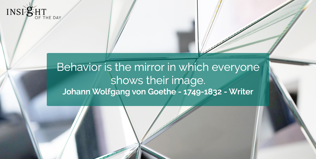 motivational quote: Behavior is the mirror in which everyone shows their image.    Johann Wolfgang von Goethe - 1749-1832 - Writer