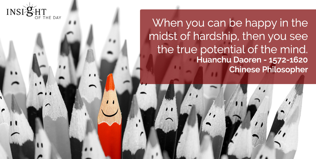 motivational quote: When you can be happy in the midst of hardship, then you see the true potential of the mind.    Huanchu Daoren - 1572-1620 - Chinese Philosopher