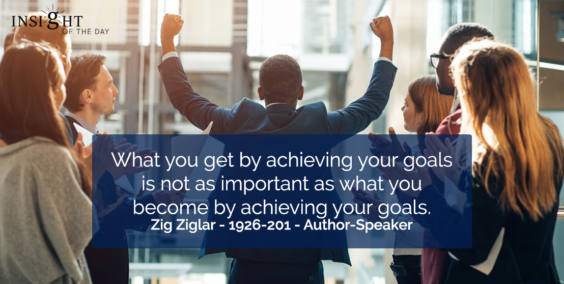 motivational quote: What you get by achieving your goals is not as important as what you become by achieving your goals.    Zig Ziglar - 1926-201 - Author-Speaker