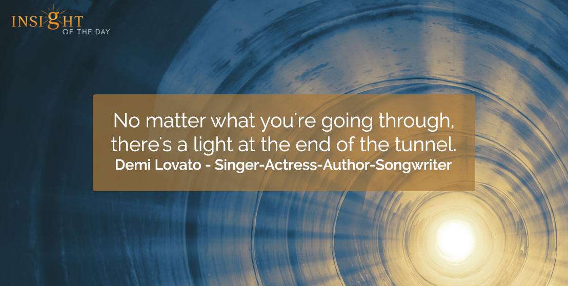 motivational quote: No matter what you're going through, there's a light at the end of the tunnel. Demi Lovato - Singer-Actress-Author-Songwriter