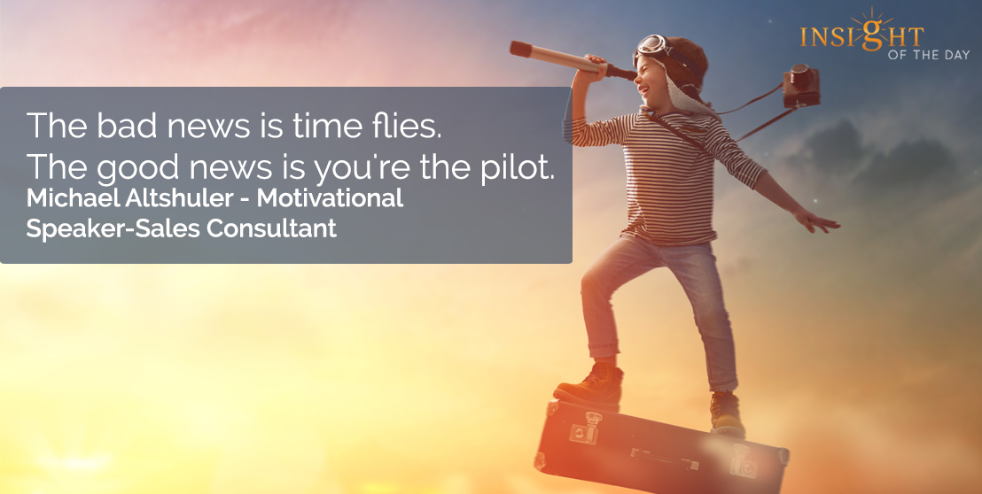 motivational quote: The bad news is time flies. The good news is you're the pilot.  Michael Altshuler - Motivational Speaker-Sales Consultant