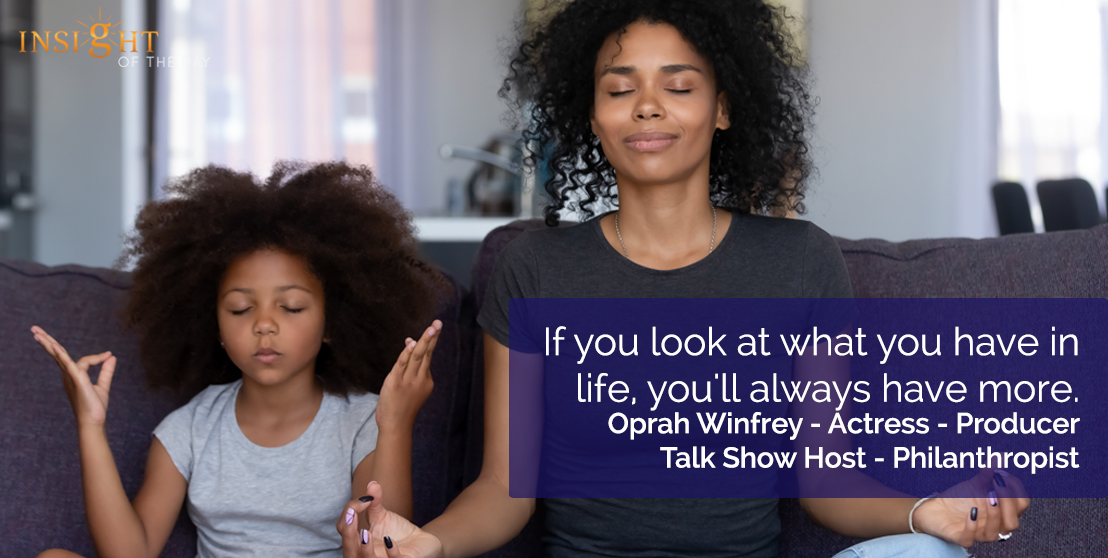 motivational quote: If you look at what you have in life, you'll always have more.    Oprah Winfrey - Actress - Producer - Talk Show Host - Philanthropist