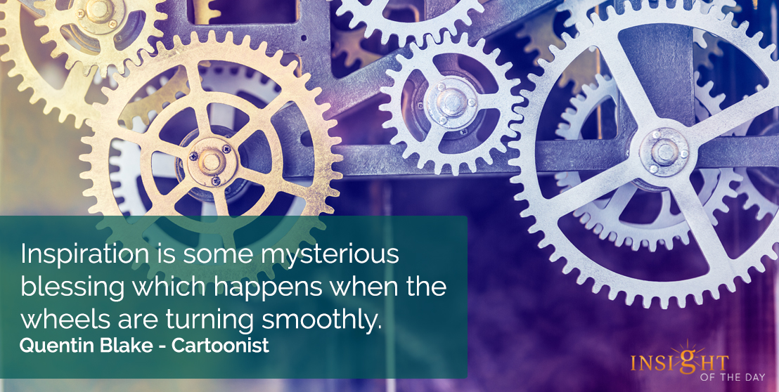 motivational quote: Inspiration is some mysterious blessing which happens when the wheels are turning smoothly.  Quentin Blake - Cartoonist