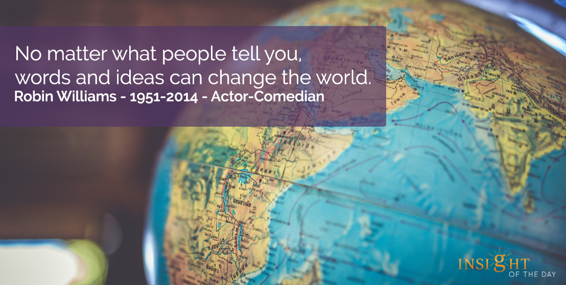 motivational quote: No matter what people tell you, words and ideas can change the world.  Robin Williams - 1951-2014 - Actor-Comedian