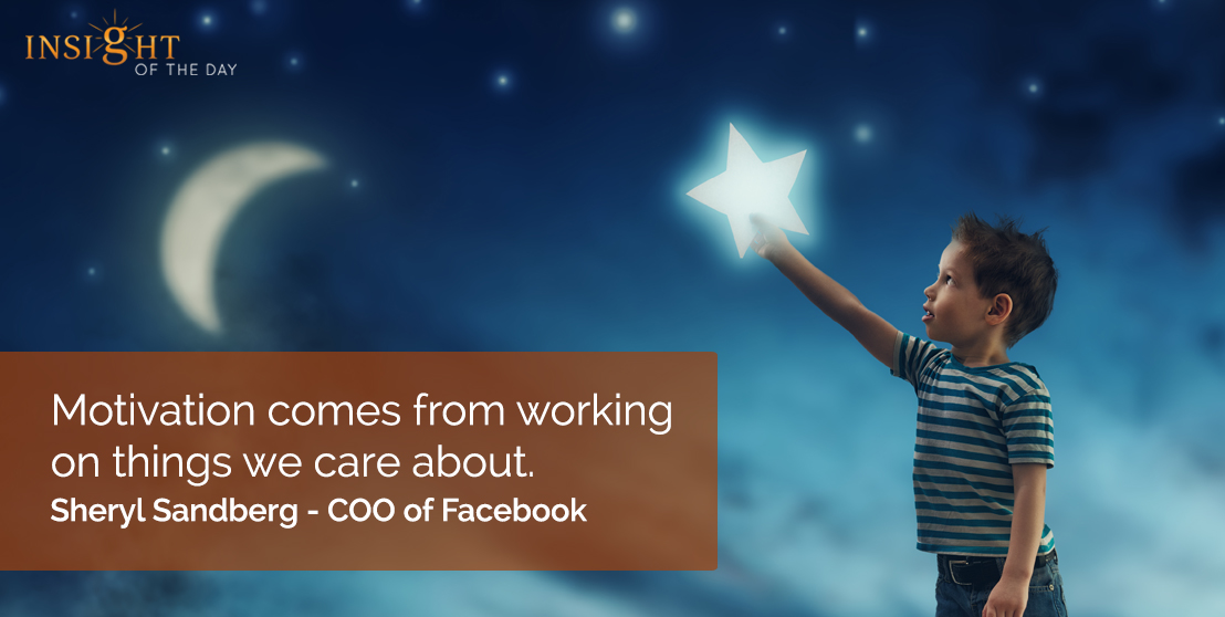 motivational quote: Motivation comes from working on things we care about.    Sheryl Sandberg - COO of Facebook
