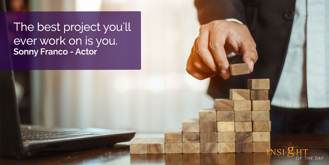 motivational quote: The best project you'll ever work on is you.  Sonny Franco - Actor