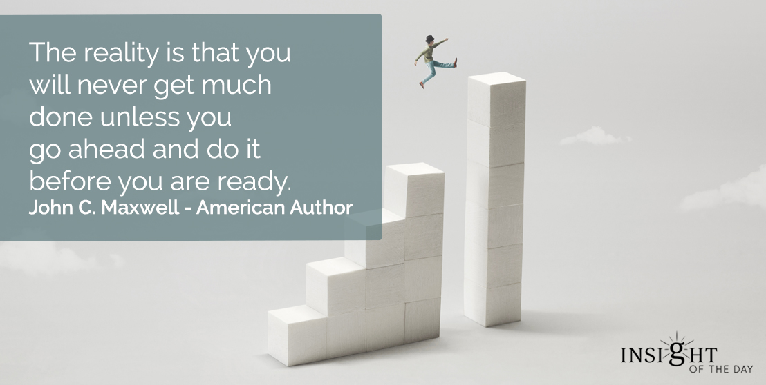 motivational quote: The reality is that you will never get much done unless you go ahead and do it before you are ready.    John C. Maxwell - American Author
