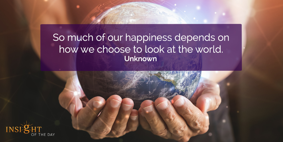 motivational quote: So much of our happiness depends on how we choose to look at the world.    Unknown