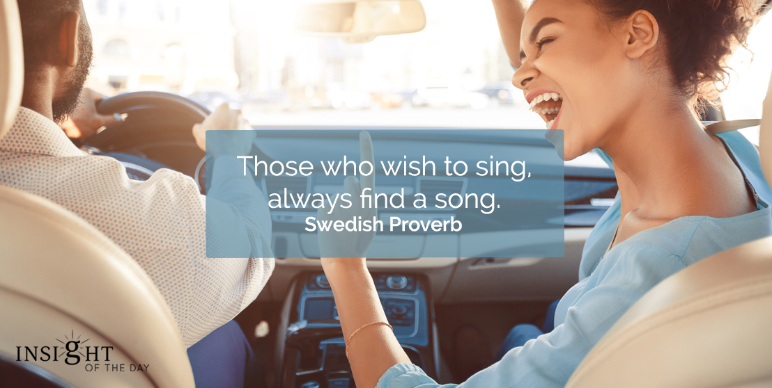 motivational quote: Those who wish to sing, always find a song.    Swedish Proverb