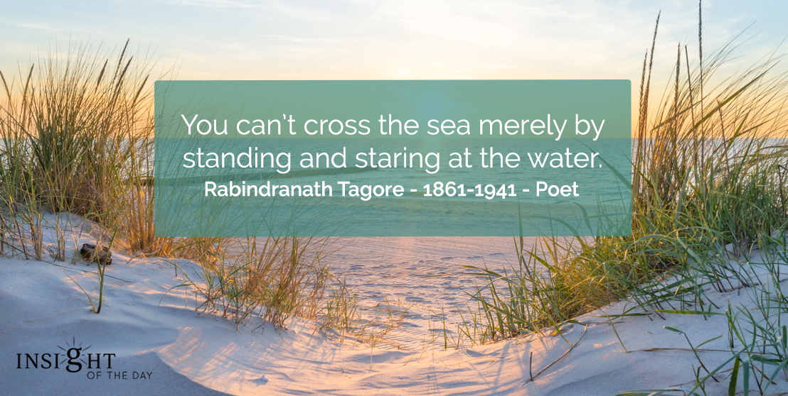 "motivational quote: You can't cross the sea merely by standing and staring at the water.""    Rabindranath Tagore - 1861-1941 - Poet"
