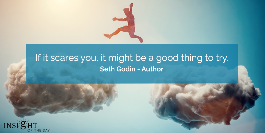 motivational quote: If it scares you, it might be a good thing to try.    Seth Godin - Author