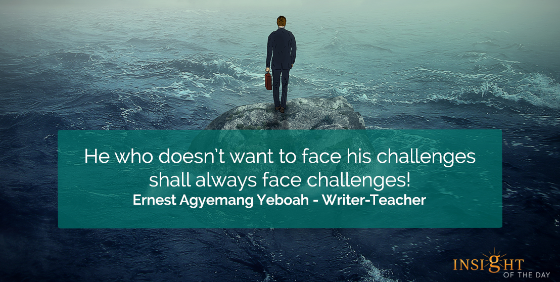 motivational quote: He who doesn't want to face his challenges shall always face challenges!    Ernest Agyemang Yeboah - Writer-Teacher