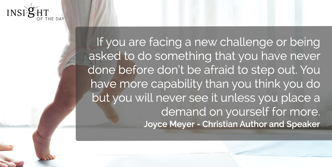 motivational quote: If you are facing a new challenge or being asked to do something that you have never done before don't be afraid to step out. You have more capability than you think you do but you will never see it unless you place a demand on yourself for more.  Joyce Meyer - Christian Author and Speaker