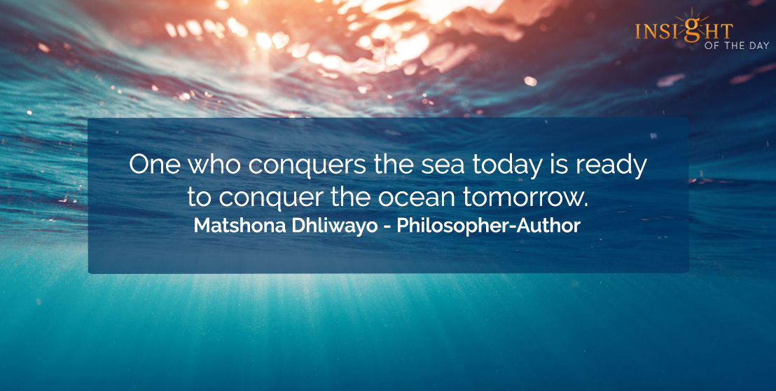 motivational quote: One who conquers the sea today is ready to conquer the ocean tomorrow.    Matshona Dhliwayo - Philosopher-Author
