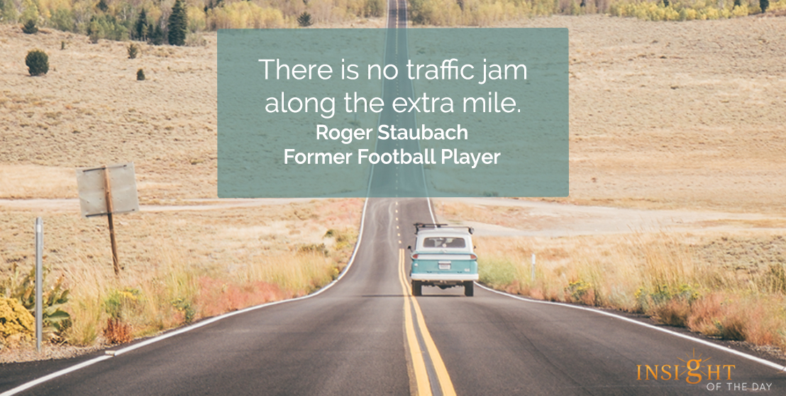 motivational quote: There is no traffic jam along the extra mile.    Roger Staubach - Former Football Player
