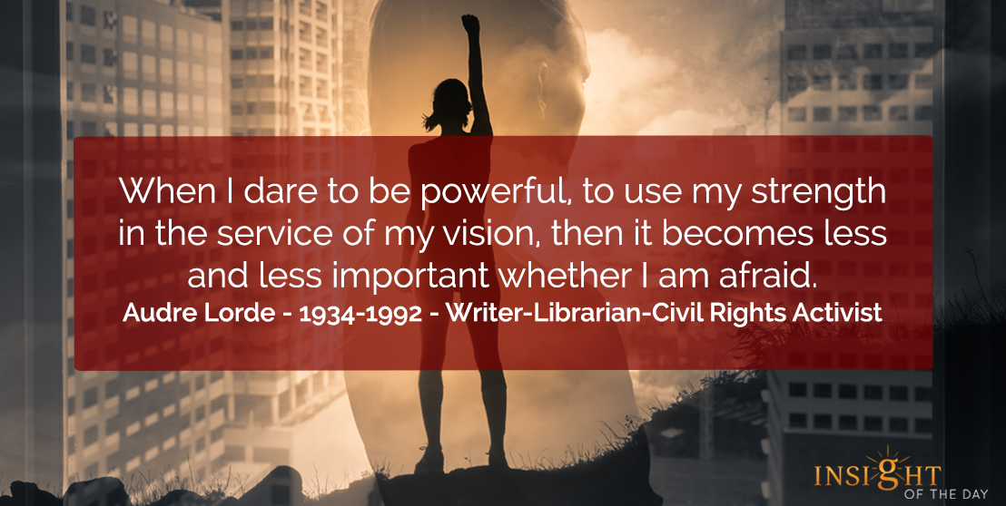 motivational quote: When I dare to be powerful, to use my strength in the service of my vision, then it becomes less and less important whether I am afraid.    Audre Lorde - 1934-1992 - Writer-Librarian-Civil Rights Activist