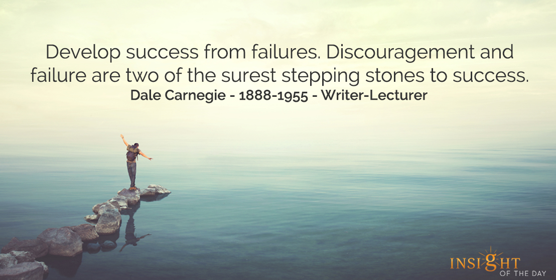 motivational quote: Develop success from failures. Discouragement and failure are two of the surest stepping stones to success.  Dale Carnegie - 1888-1955 - Writer-Lecturer
