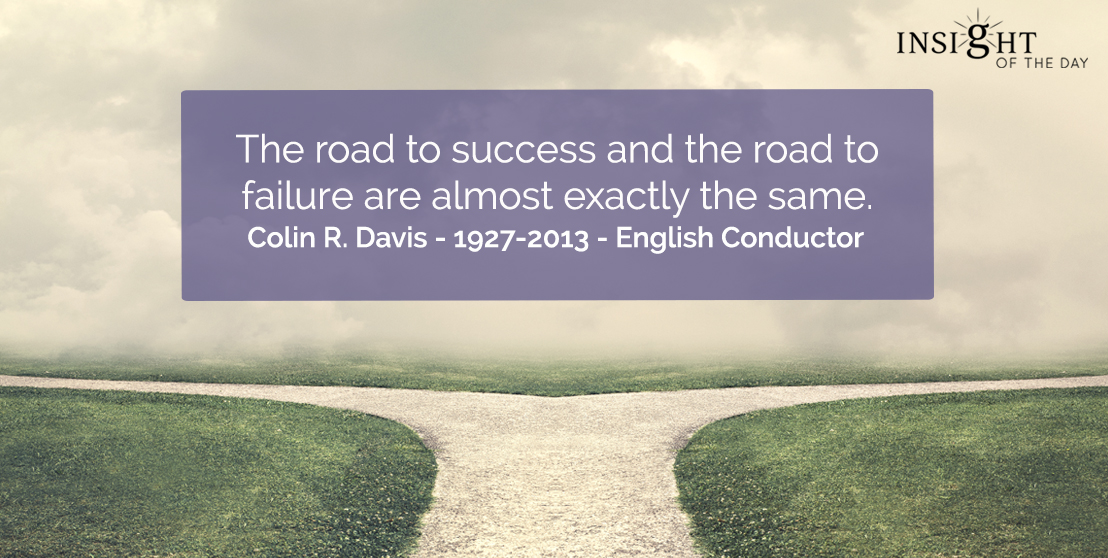 motivational quote: The road to success and the road to failure are almost exactly the same.    Colin R. Davis - 1927-2013 - English Conductor