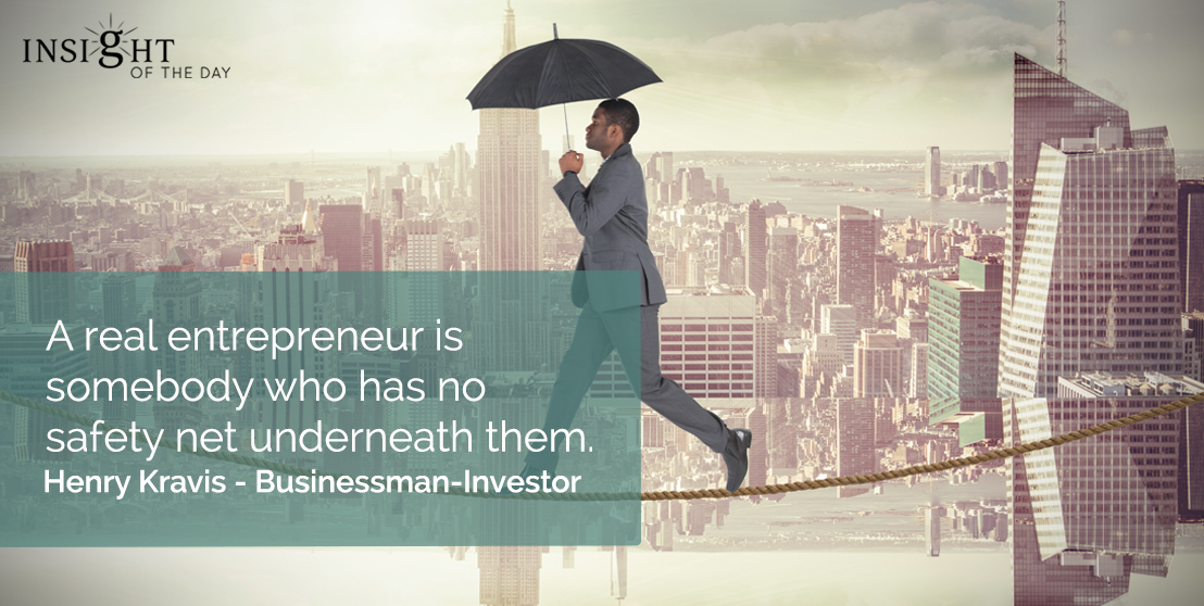 motivational quote: A real entrepreneur is somebody who has no safety net underneath them.    Henry Kravis - Businessman-Investor