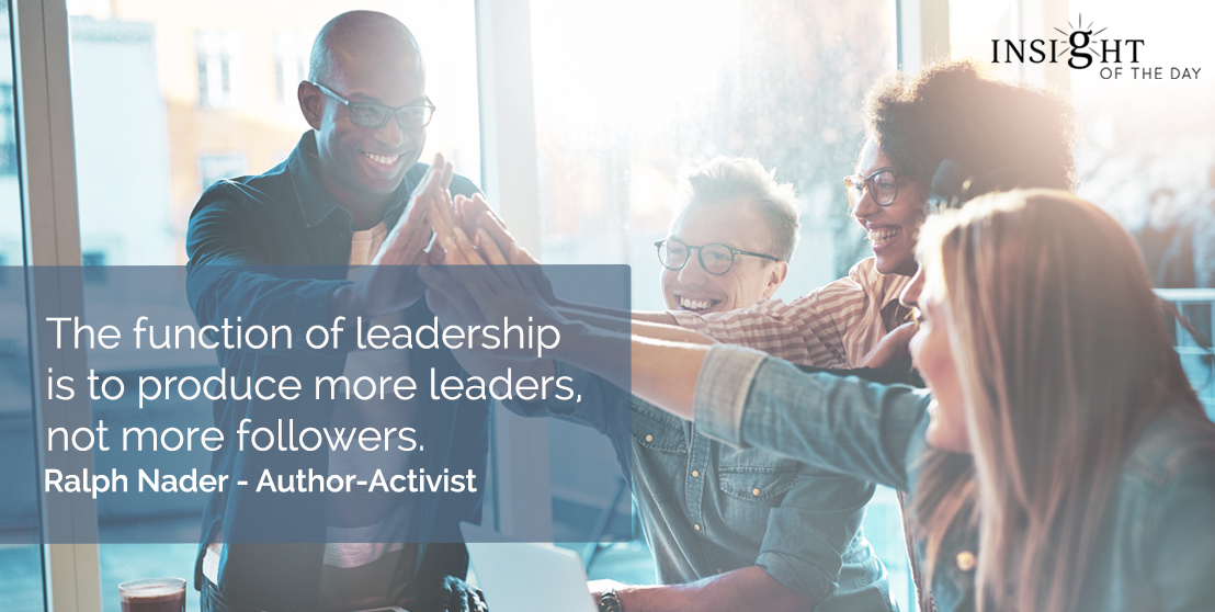 motivational quote: The function of leadership is to produce more leaders, not more followers.    Ralph Nader - Author-Activist