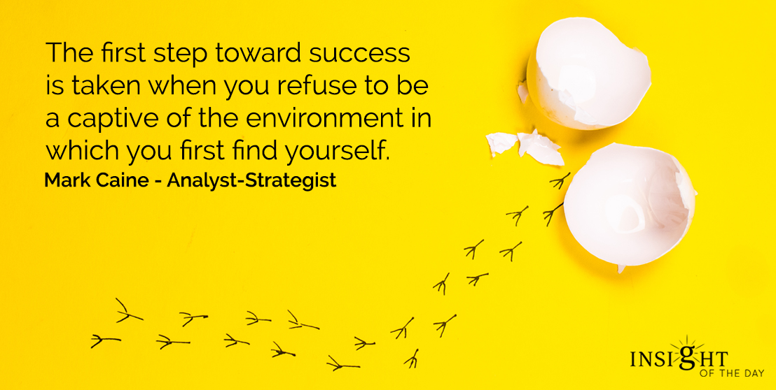 motivational quote: The first step toward success is taken when you refuse to be a captive of the environment in which you first find yourself.  Mark Caine - Analyst-Strategist