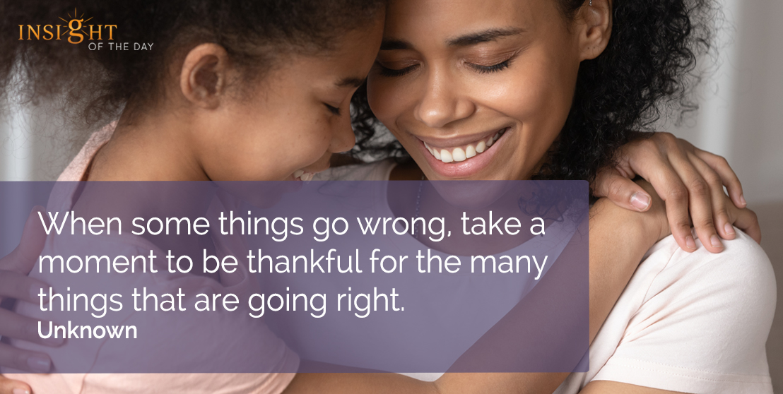 motivational quote: When some things go wrong, take a moment to be thankful for the many things that are going right.  Unknown