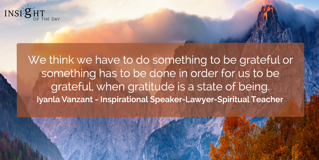 motivational quote: We think we have to do something to be grateful or something has to be done in order for us to be grateful, when gratitude is a state of being.    Iyanla Vanzant - Inspirational Speaker-Lawyer-Spiritual Teacher