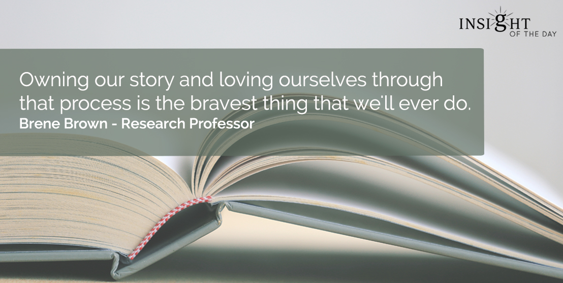motivational quote: Owning our story and loving ourselves through that process is the bravest thing that we'll ever do.</p><p>Brene Brown - Research Professor
