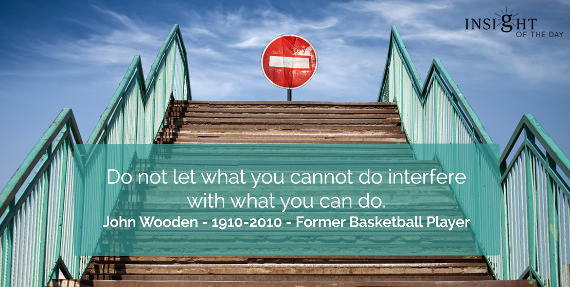 motivational quote: Do not let what you cannot do interfere with what you can do.    John Wooden - 1910-2010 - Former Basketball Player