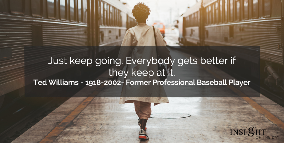 motivational quote: Just keep going. Everybody gets better if they keep at it.    Ted Williams - 1918-2002- Former Professional Baseball Player