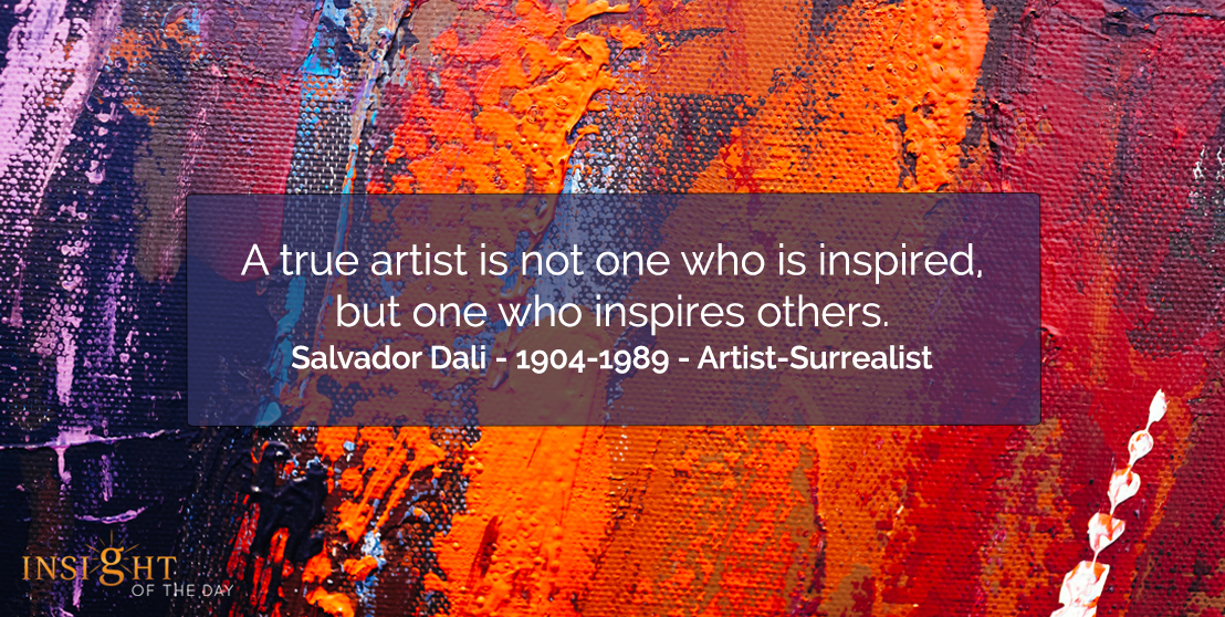 motivational quote: A true artist is not one who is inspired, but one who inspires others.   Salvador Dali - 1904-1989 - Artist-Surrealist