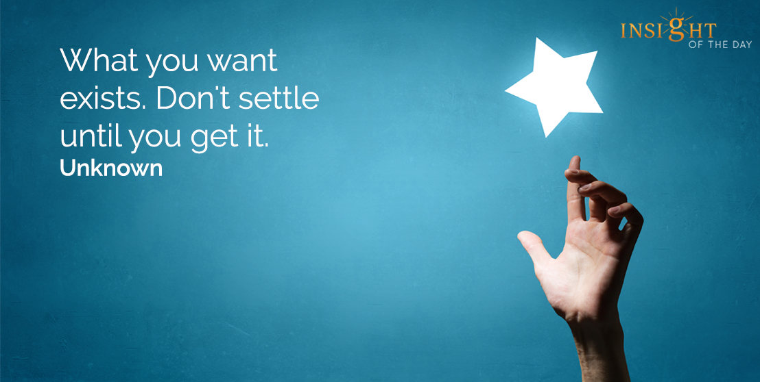 motivational quote: What you want exists.  Don't settle until you get it.    Unknown