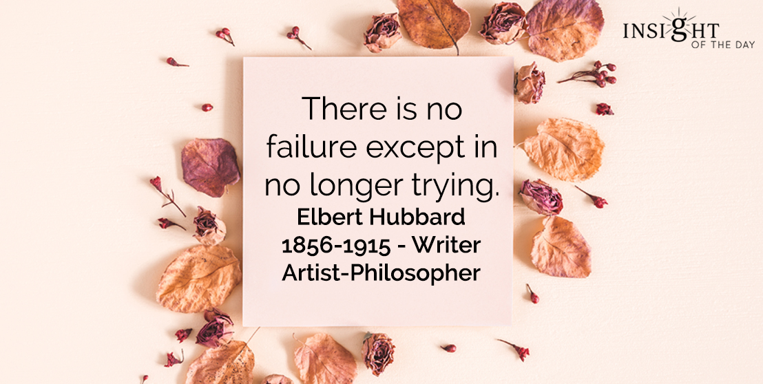 motivational quote: There is no failure except in no longer trying.    Elbert Hubbard - 1856-1915 - Writer-Artist-Philosopher