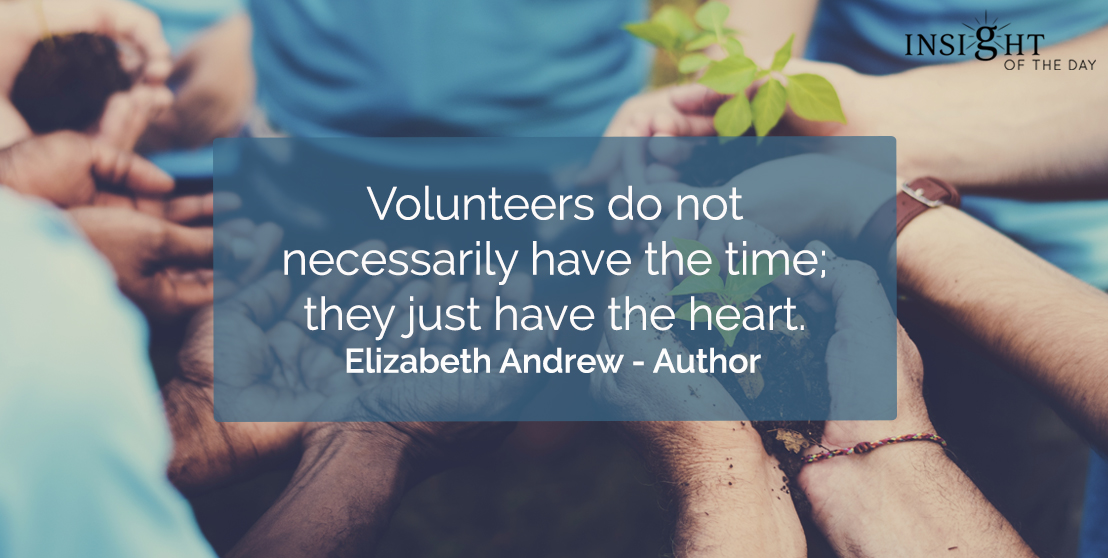 motivational quote: Volunteers do not necessarily have the time; they just have the heart.  Elizabeth Andrew - Author