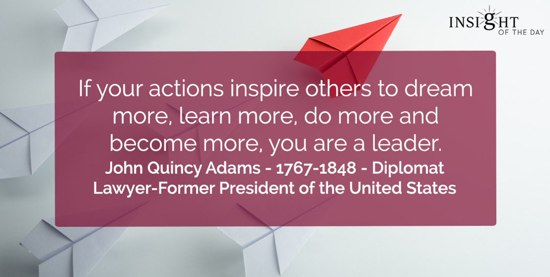 motivational quote: If your actions inspire others to dream more, learn more, do more and become more, you are a leader.</p><p>John Quincy Adams - 1767-1848 - Diplomat-Lawyer-Former President of the United States